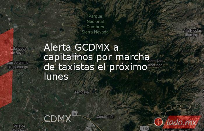 Alerta GCDMX a capitalinos por marcha de taxistas el próximo lunes. Noticias en tiempo real