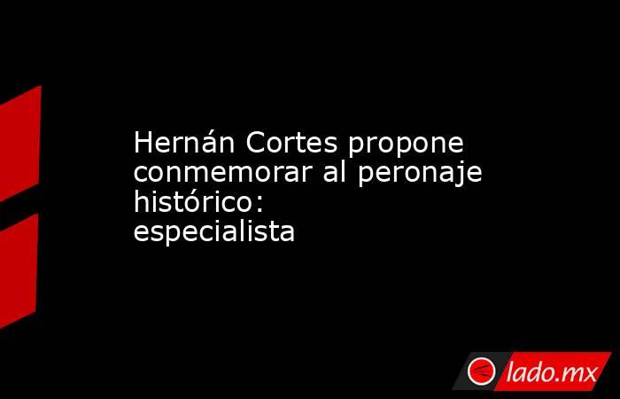 Hernán Cortes propone conmemorar al peronaje histórico: especialista. Noticias en tiempo real