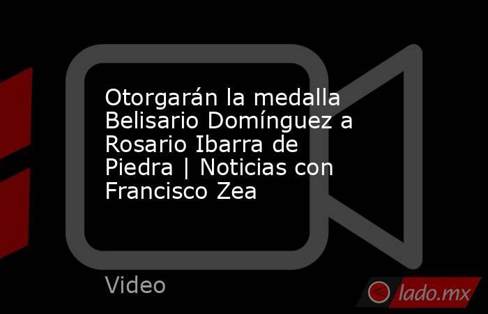 Otorgarán la medalla Belisario Domínguez a Rosario Ibarra de Piedra   Noticias con Francisco Zea. Noticias en tiempo real