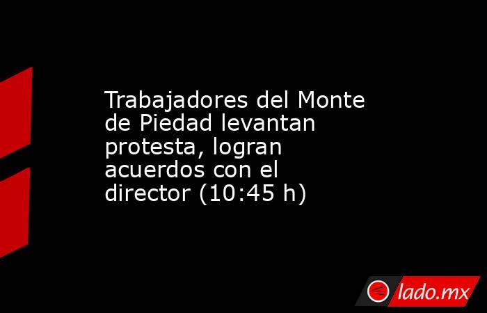 Trabajadores del Monte de Piedad levantan protesta, logran acuerdos con el director (10:45 h). Noticias en tiempo real
