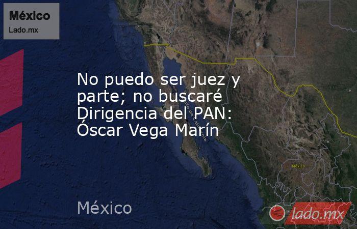No puedo ser juez y parte; no buscaré Dirigencia del PAN: Óscar Vega Marín. Noticias en tiempo real