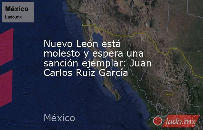 Nuevo León está molesto y espera una sanción ejemplar: Juan Carlos Ruiz García. Noticias en tiempo real