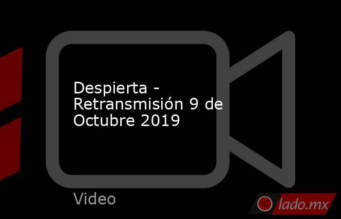 Despierta - Retransmisión 9 de Octubre 2019. Noticias en tiempo real