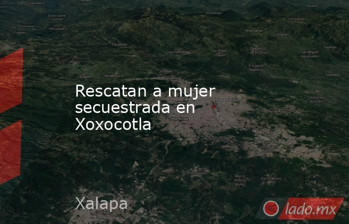 Rescatan a mujer secuestrada en Xoxocotla. Noticias en tiempo real
