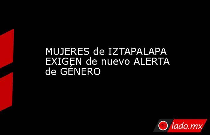 MUJERES de IZTAPALAPA EXIGEN de nuevo ALERTA de GÉNERO. Noticias en tiempo real