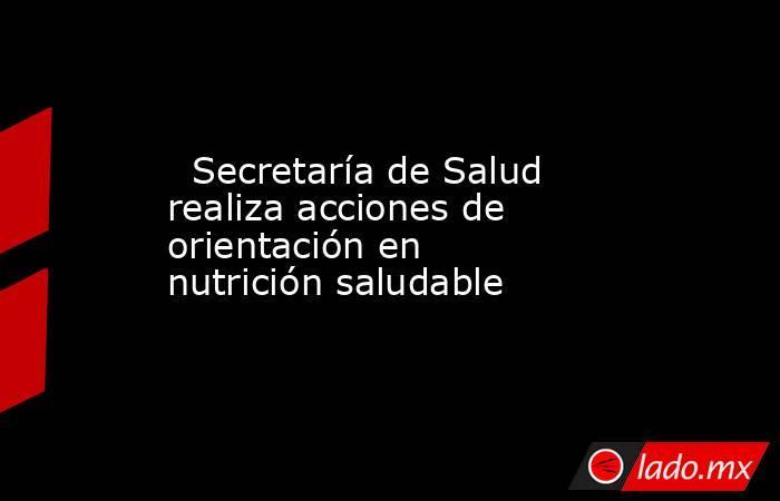 Secretaría de Salud realiza acciones de orientación en nutrición saludable. Noticias en tiempo real