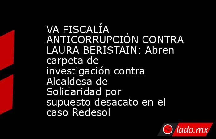 VA FISCALÍA ANTICORRUPCIÓN CONTRA LAURA BERISTAIN: Abren carpeta de investigación contra Alcaldesa de Solidaridad por supuesto desacato en el caso Redesol. Noticias en tiempo real