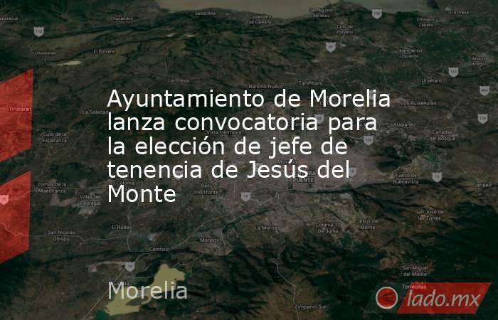 Ayuntamiento de Morelia lanza convocatoria para la elección de jefe de tenencia de Jesús del Monte. Noticias en tiempo real