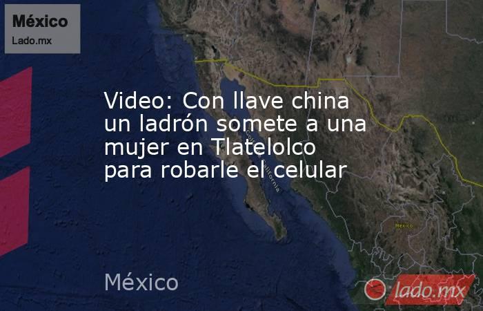 Video: Con llave china un ladrón somete a una mujer en Tlatelolco para robarle el celular. Noticias en tiempo real