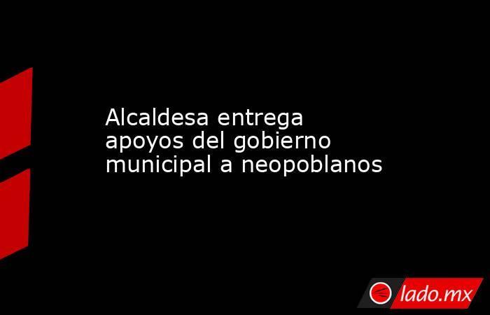 Alcaldesa entrega apoyos del gobierno municipal a neopoblanos. Noticias en tiempo real