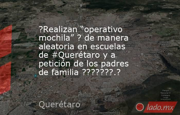 """?Realizan """"operativo mochila"""" ? de manera aleatoria en escuelas de #Querétaro y a petición de los padres de familia ???????.?. Noticias en tiempo real"""