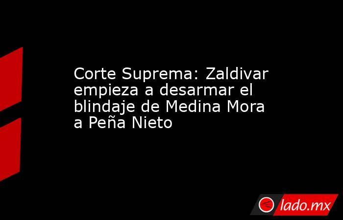 Corte Suprema: Zaldivar empieza a desarmar el blindaje de Medina Mora a Peña Nieto. Noticias en tiempo real