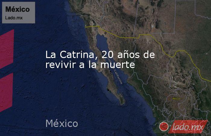 La Catrina, 20 años de revivir a la muerte. Noticias en tiempo real