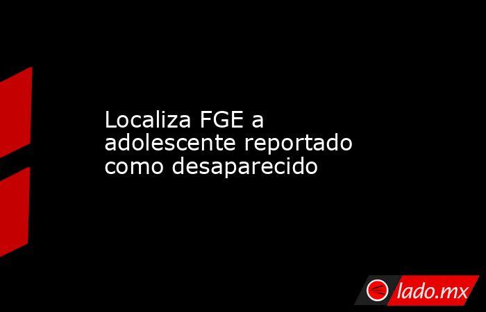 Localiza FGE a adolescente reportado como desaparecido. Noticias en tiempo real