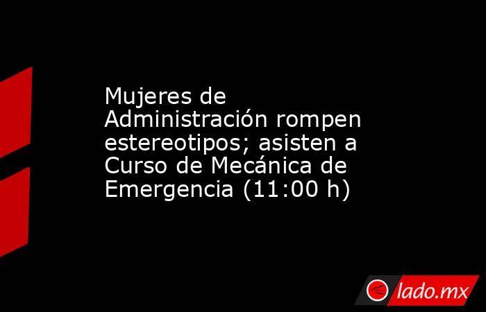 Mujeres de Administración rompen estereotipos; asisten a Curso de Mecánica de Emergencia (11:00 h). Noticias en tiempo real