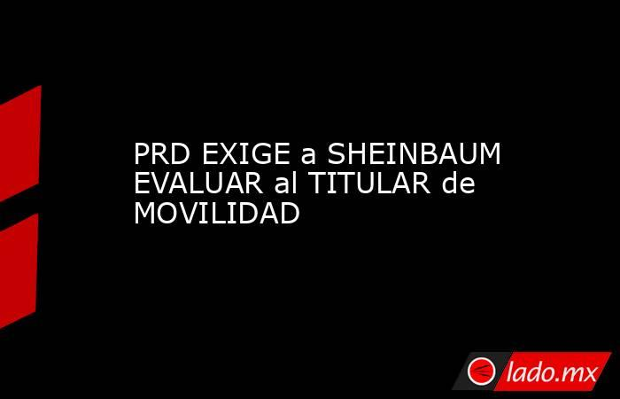 PRD EXIGE a SHEINBAUM EVALUAR al TITULAR de MOVILIDAD. Noticias en tiempo real
