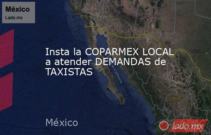 Insta la COPARMEX LOCAL a atender DEMANDAS de TAXISTAS. Noticias en tiempo real