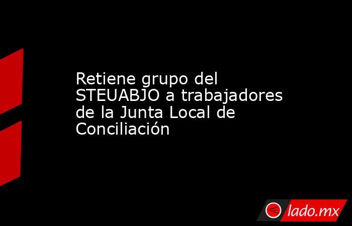 Retiene grupo del STEUABJO a trabajadores de la Junta Local de Conciliación. Noticias en tiempo real