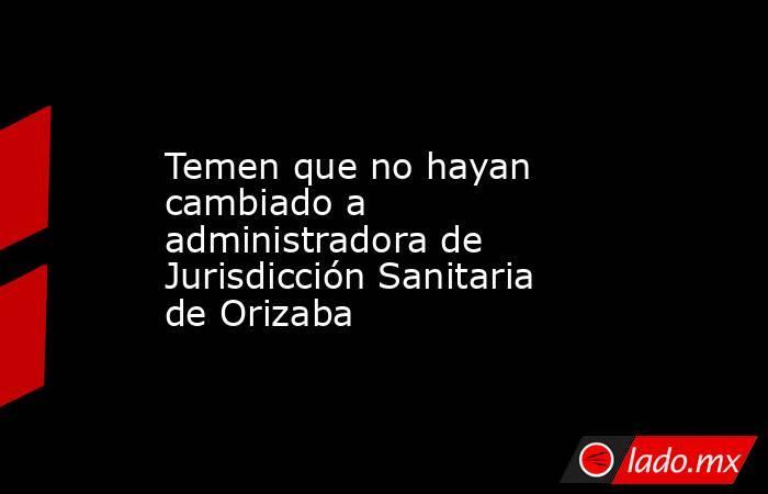 Temen que no hayan cambiado a administradora de Jurisdicción Sanitaria de Orizaba. Noticias en tiempo real