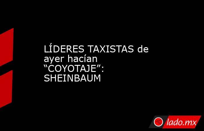 """LÍDERES TAXISTAS de ayer hacían """"COYOTAJE"""": SHEINBAUM. Noticias en tiempo real"""