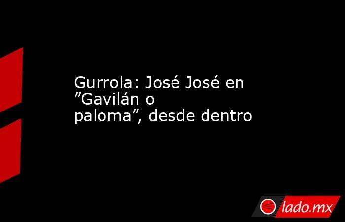 """Gurrola: José José en """"Gavilán o paloma"""", desde dentro. Noticias en tiempo real"""
