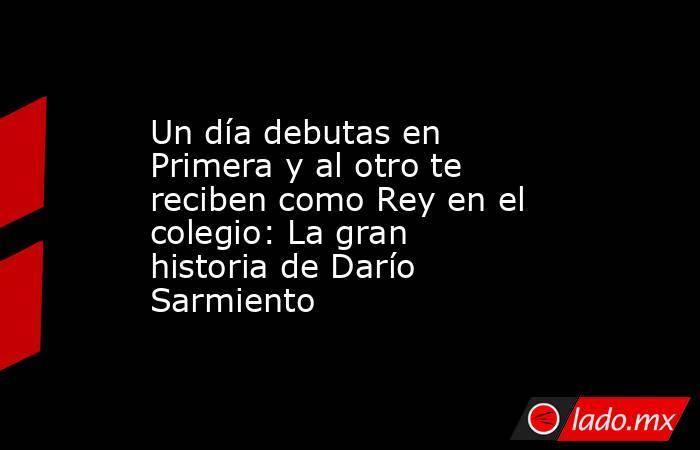 Un día debutas en Primera y al otro te reciben como Rey en el colegio: La gran historia de Darío Sarmiento. Noticias en tiempo real