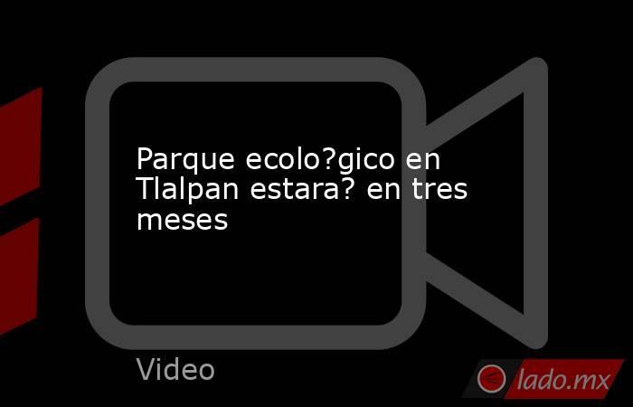 Parque ecolo?gico en Tlalpan estara? en tres meses. Noticias en tiempo real