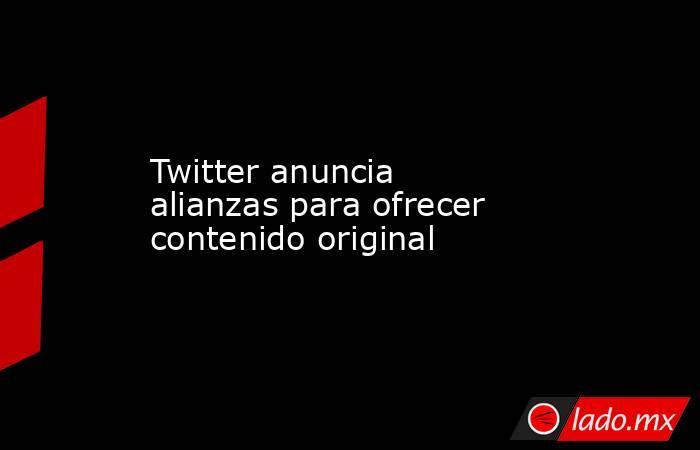 Twitter anuncia alianzas para ofrecer contenido original. Noticias en tiempo real