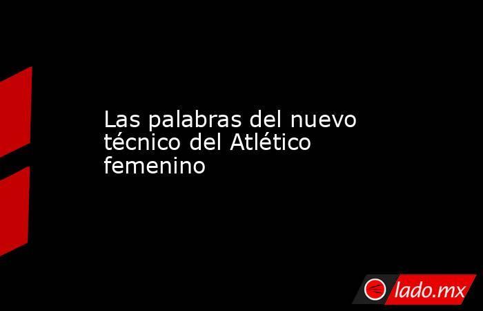 Las palabras del nuevo técnico del Atlético femenino. Noticias en tiempo real