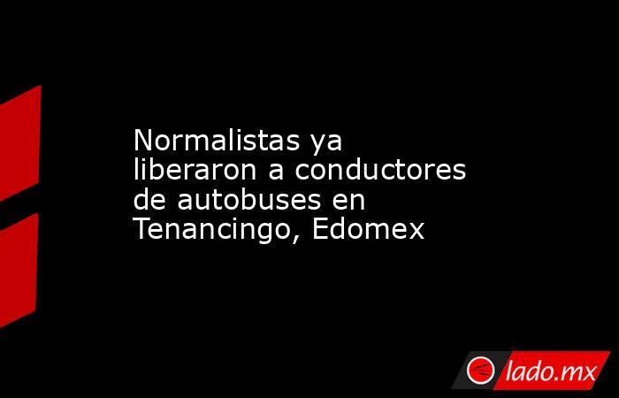 Normalistas ya liberaron a conductores de autobuses en Tenancingo, Edomex. Noticias en tiempo real