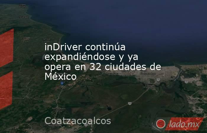 inDriver continúa expandiéndose y ya opera en 32 ciudades de México   . Noticias en tiempo real