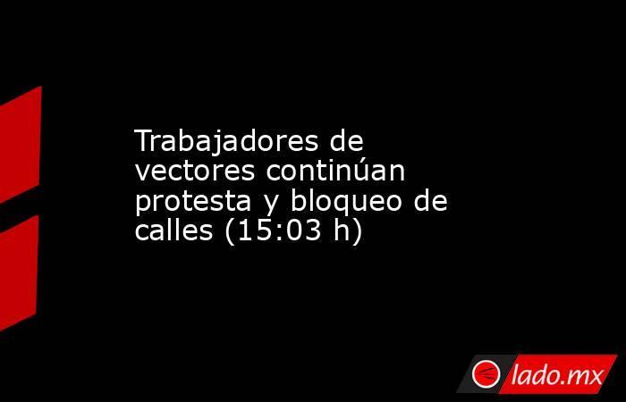 Trabajadores de vectores continúan protesta y bloqueo de calles (15:03 h). Noticias en tiempo real