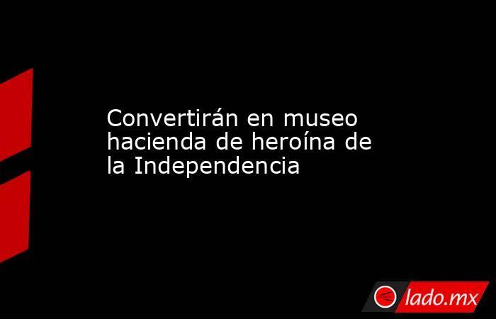 Convertirán en museo hacienda de heroína de la Independencia. Noticias en tiempo real