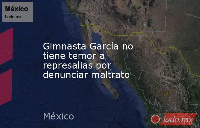 Gimnasta García no tiene temor a represalias por denunciar maltrato. Noticias en tiempo real