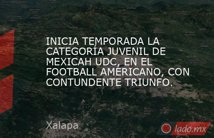 INICIA TEMPORADA LA CATEGORÍA JUVENIL DE MEXICAH UDC, EN EL FOOTBALL AMERICANO, CON CONTUNDENTE TRIUNFO.. Noticias en tiempo real