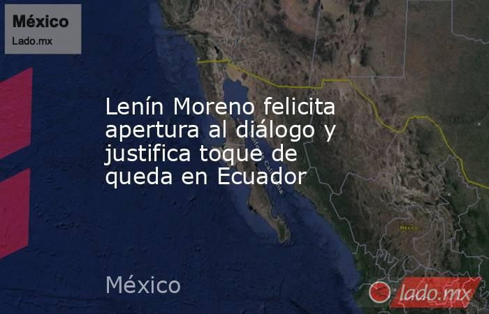 Lenín Moreno felicita apertura al diálogo y justifica toque de queda en Ecuador. Noticias en tiempo real