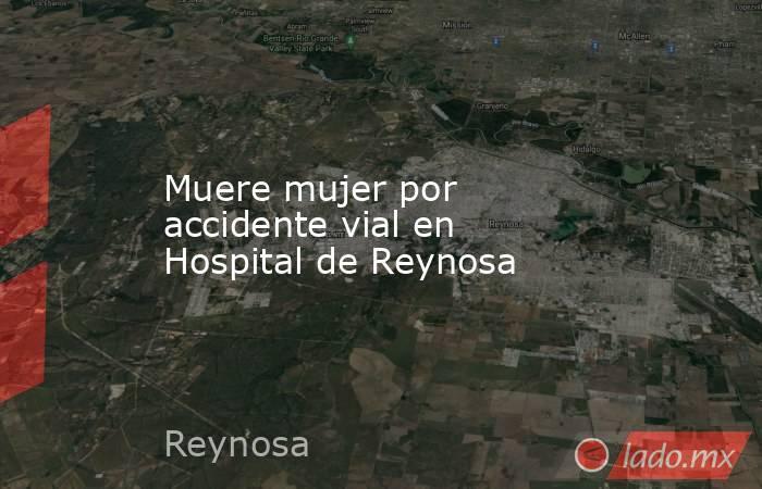Muere mujer por accidente vial en Hospital de Reynosa. Noticias en tiempo real