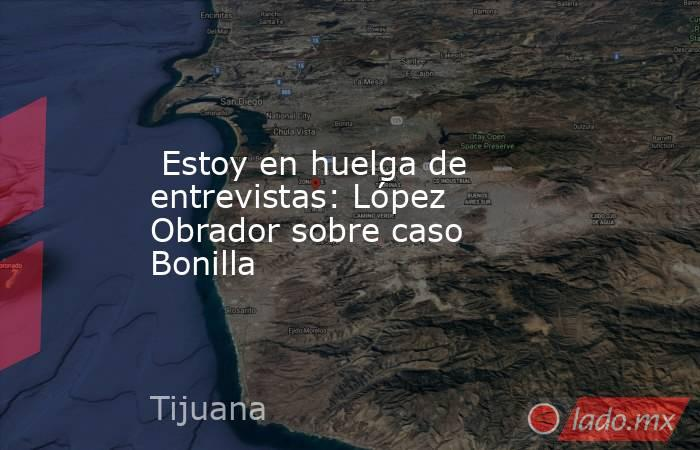 Estoy en huelga de entrevistas: López Obrador sobre caso Bonilla. Noticias en tiempo real