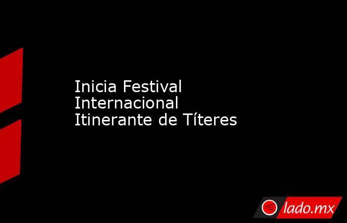 Inicia Festival Internacional Itinerante de Títeres. Noticias en tiempo real