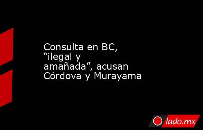 """Consulta en BC, """"ilegal y amañada"""", acusan Córdova y Murayama. Noticias en tiempo real"""