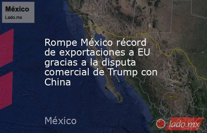 Rompe México récord de exportaciones a EU gracias a la disputa comercial de Trump con China. Noticias en tiempo real