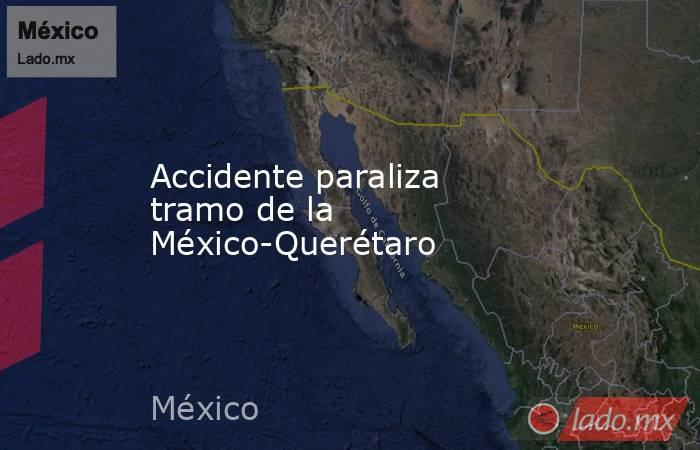 Accidente paraliza tramo de la México-Querétaro. Noticias en tiempo real