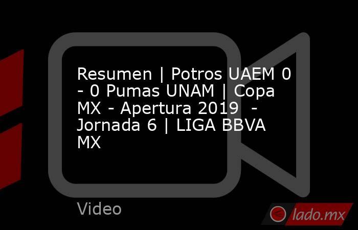 Resumen | Potros UAEM 0 - 0 Pumas UNAM | Copa MX - Apertura 2019  - Jornada 6 | LIGA BBVA MX. Noticias en tiempo real