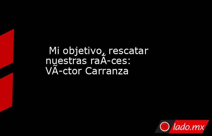 Mi objetivo, rescatar nuestras raíces: Víctor Carranza. Noticias en tiempo real