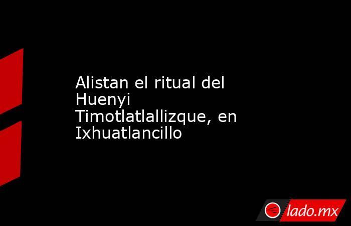 Alistan el ritual del Huenyi Timotlatlallizque, en Ixhuatlancillo. Noticias en tiempo real