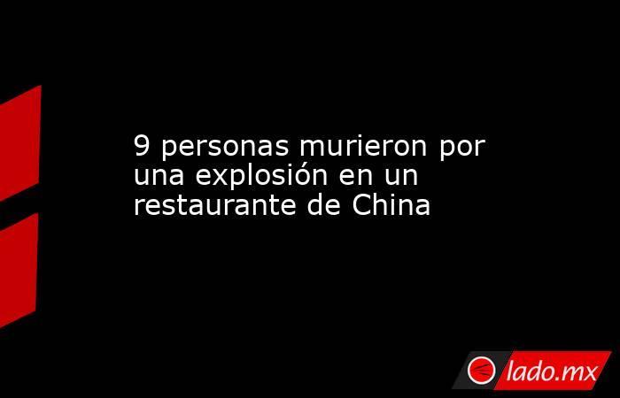9 personas murieron por una explosión en un restaurante de China. Noticias en tiempo real