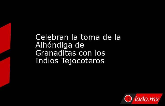 Celebran la toma de la Alhóndiga de Granaditas con los Indios Tejocoteros. Noticias en tiempo real
