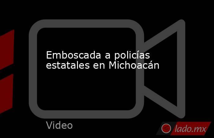 Emboscada a policías estatales en Michoacán. Noticias en tiempo real