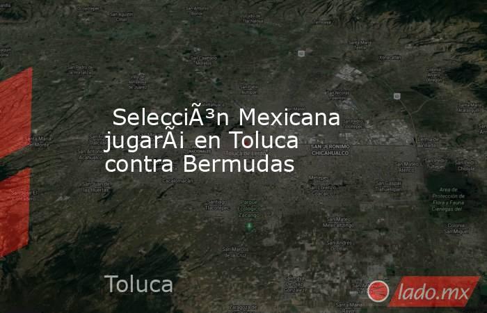 Selección Mexicana jugará en Toluca contra Bermudas . Noticias en tiempo real