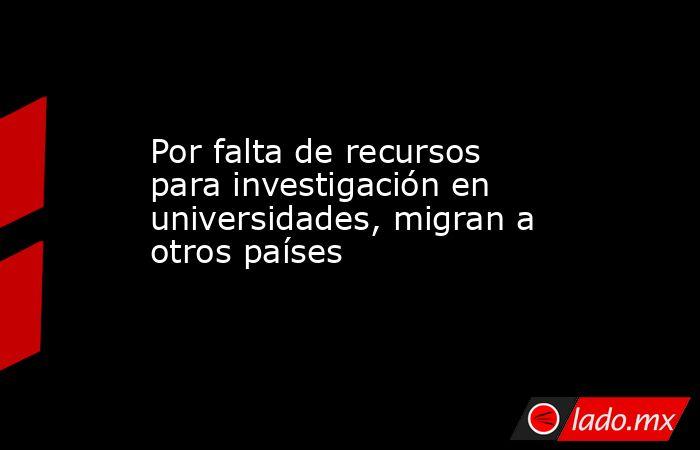 Por falta de recursos para investigación en universidades, migran a otros países. Noticias en tiempo real